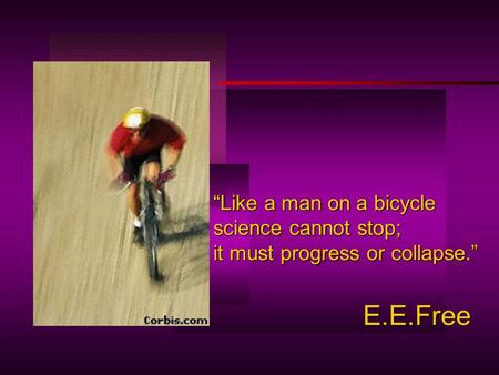"""Like a man on a bicycle science cannot stop; it must progress or collapse."" E.E.Free."