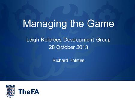 Managing the Game Leigh Referees Development Group 28 October 2013 Richard Holmes.