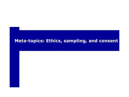 Meta-topics: Ethics, sampling, and consent. Ethics and informed consent According to federal guidelines (