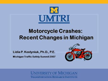 Motorcycle Crashes: Recent Changes in Michigan Recent Changes in Michigan Lidia P. Kostyniuk, Ph.D., P.E. Michigan Traffic Safety Summit 2007.