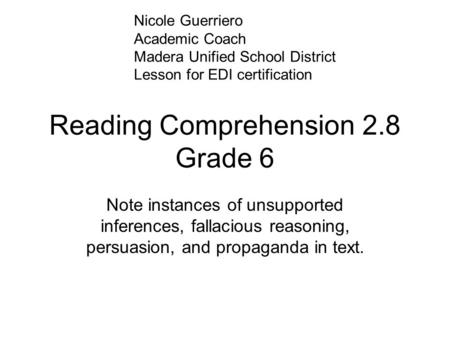 Reading Comprehension 2.8 Grade 6 Note instances of unsupported inferences, fallacious reasoning, persuasion, and propaganda in text. Nicole Guerriero.