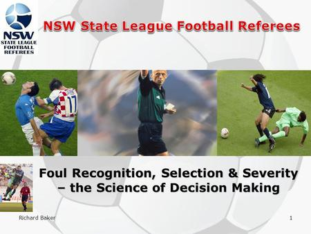 Richard Baker1 Foul Recognition, Selection & Severity – the Science of Decision Making.