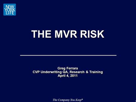 The Company You Keep ® 1 THE MVR RISK Greg Ferrara CVP Underwriting QA, Research & Training April 4, 2011 Greg Ferrara CVP Underwriting QA, Research &