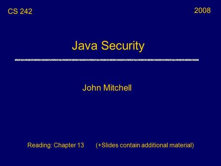 Java Security John Mitchell CS 242 Reading: Chapter 13 (+Slides contain additional material) 2008.