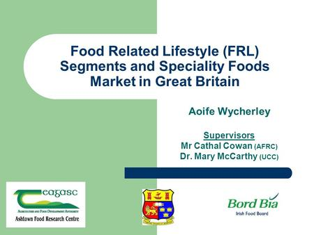 Food Related Lifestyle (FRL) Segments and Speciality Foods Market in Great Britain Aoife Wycherley Supervisors Mr Cathal Cowan (AFRC) Dr. Mary McCarthy.