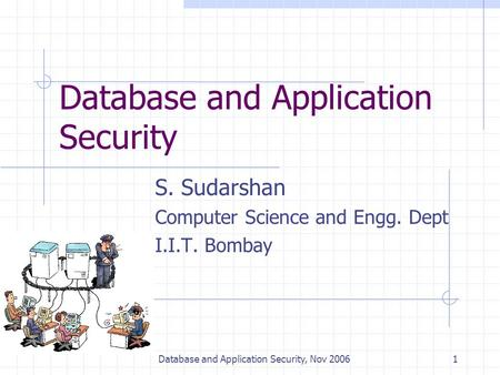 Database and Application Security, Nov 20061 Database and Application Security S. Sudarshan Computer Science and Engg. Dept I.I.T. Bombay.