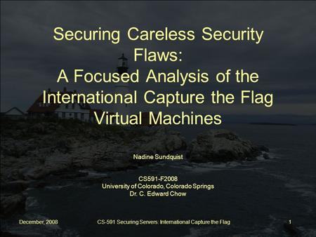 December, 2008 CS-591 Securing Servers: International Capture the Flag 1 Nadine Sundquist CS591-F2008 University of Colorado, Colorado Springs Dr. C. Edward.