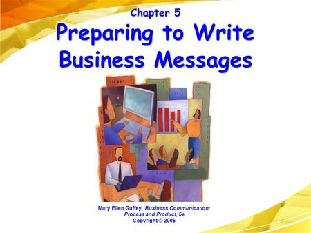 Chapter 5 Preparing to Write Business Messages Mary Ellen Guffey, Business Communication: Process and Product, 5e Copyright © 2006.