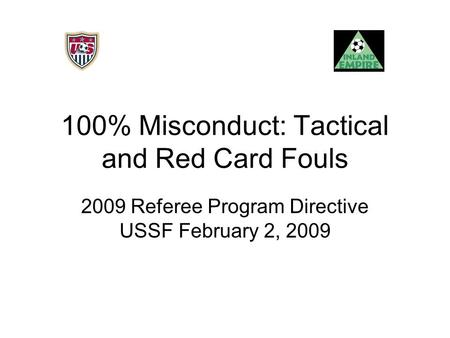 100% Misconduct: Tactical and Red Card Fouls 2009 Referee Program Directive USSF February 2, 2009.