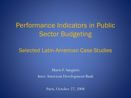 Performance Indicators in Public Sector Budgeting Selected Latin-American Case Studies Mario F. Sanginés Inter-American Development Bank Paris, October.