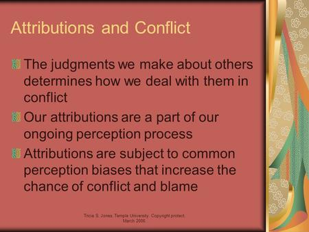 Tricia S. Jones, Temple University. Copyright protect, March 2006. Attributions and Conflict The judgments we make about others determines how we deal.