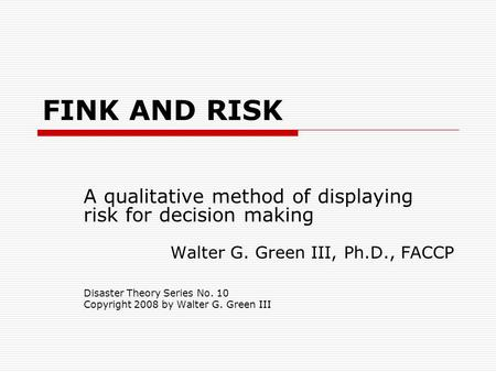 FINK AND RISK A qualitative method of displaying risk for decision making Walter G. Green III, Ph.D., FACCP Disaster Theory Series No. 10 Copyright 2008.