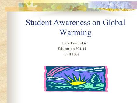 Student Awareness on <strong>Global</strong> <strong>Warming</strong> Tina Tsantakis Education 702.22 Fall 2008.