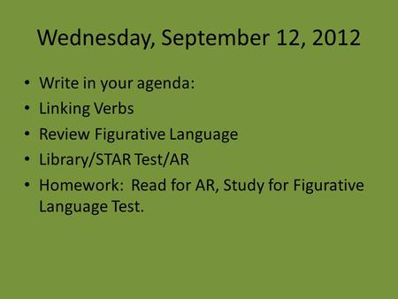 Wednesday, September 12, 2012 Write in your agenda: Linking Verbs Review Figurative Language Library/STAR Test/AR Homework: Read for AR, Study for Figurative.