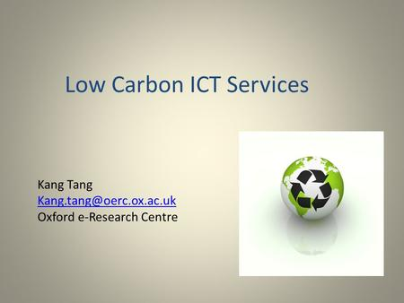 Low Carbon ICT Services Kang Tang Oxford e-Research Centre.