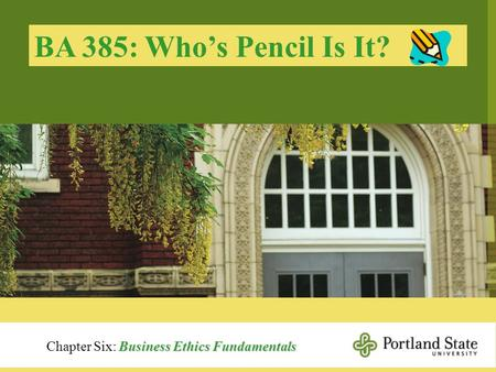 BA 385: Who's Pencil Is It? Chapter Six: Business Ethics Fundamentals.