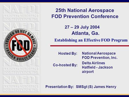 Hosted By: Atlanta, Ga. National Aerospace FOD Prevention, Inc. 25th National Aerospace FOD Prevention Conference 27 – 29 July 2004 Co-hosted By: Delta.