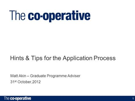 1 Hints & Tips for the Application Process Matt Akin – Graduate Programme Adviser 31 st October,2012.