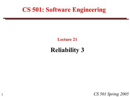 1 CS 501 Spring 2005 CS 501: Software Engineering Lecture 21 Reliability 3.