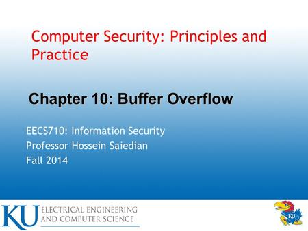 Computer Security: Principles and Practice EECS710: Information Security Professor Hossein Saiedian Fall 2014 Chapter 10: Buffer Overflow.