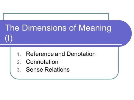 The Dimensions of Meaning (I) 1. Reference and Denotation 2. Connotation 3. Sense Relations.