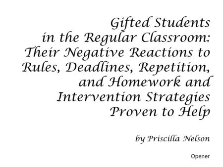 Gifted Students in the Regular Classroom: Their Negative Reactions to Rules, Deadlines, Repetition, and Homework and Intervention Strategies Proven to.