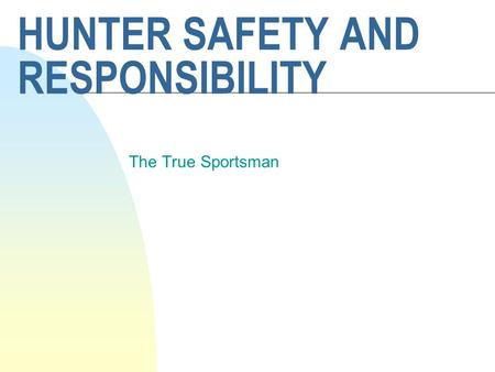 HUNTER SAFETY AND RESPONSIBILITY The True Sportsman.