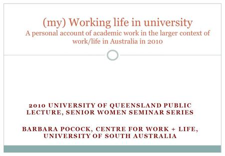 2010 UNIVERSITY OF QUEENSLAND PUBLIC LECTURE, SENIOR WOMEN SEMINAR SERIES BARBARA POCOCK, CENTRE FOR WORK + LIFE, UNIVERSITY OF SOUTH AUSTRALIA (my) Working.