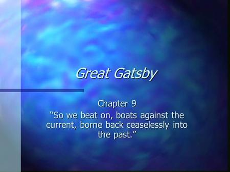 "Great Gatsby Chapter 9 ""So we beat on, boats against the current, borne back ceaselessly into the past."""