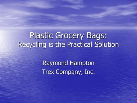 Plastic Grocery Bags: Recycling is the Practical Solution Raymond Hampton Trex Company, Inc.