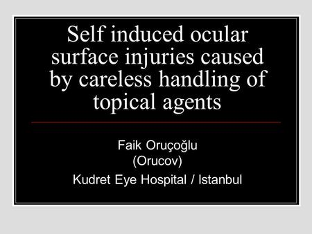 Self induced ocular surface injuries caused by careless handling of topical agents Faik Oruçoğlu (Orucov) Kudret Eye Hospital / Istanbul.