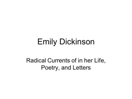Emily Dickinson Radical Currents of in her Life, Poetry, and Letters.
