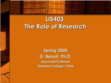 LIS403, The Role of Research Spring 2005 G. Benoit, Ph.D. Associate Professor Simmons College, GSLIS Spring 2005 G. Benoit, Ph.D. Associate Professor Simmons.