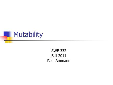 Mutability SWE 332 Fall 2011 Paul Ammann. SWE 3322 Data Abstraction Operation Categories Creators Create objects of a data abstraction Producers Create.