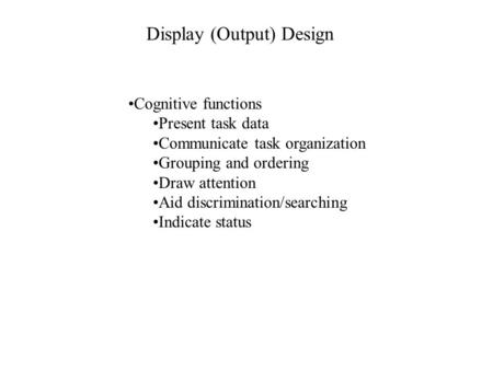Display (Output) Design Cognitive functions Present task data Communicate task organization Grouping and ordering Draw attention Aid discrimination/searching.