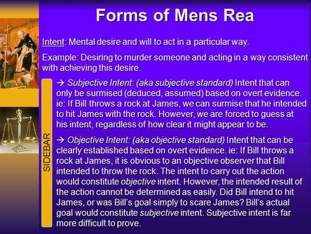 Forms of Mens Rea Intent: Mental desire and will to act in a particular way. Example: Desiring to murder someone and acting in a way consistent with achieving.