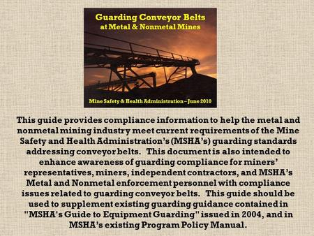 This guide provides compliance information to help the metal and nonmetal mining industry meet current requirements of the Mine Safety and Health Administration's.