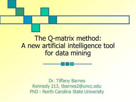 The Q-matrix method: A new artificial intelligence tool for data mining Dr. Tiffany Barnes Kennedy 213, PhD - North Carolina State University.