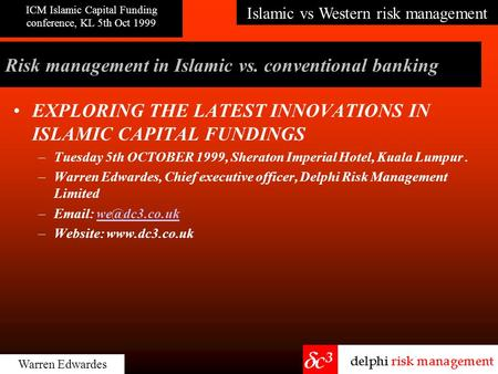 Islamic vs Western risk management ICM Islamic Capital Funding conference, KL 5th Oct 1999 Warren Edwardes Risk management in Islamic vs. conventional.