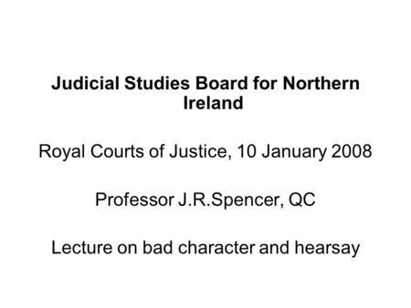 Judicial Studies Board for Northern Ireland Royal Courts of Justice, 10 January 2008 Professor J.R.Spencer, QC Lecture on bad character and hearsay.