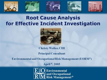 Root Cause Analysis for Effective Incident Investigation Christy Wolter, CIH Principal Consultant Environmental and Occupational Risk Management (EORM.