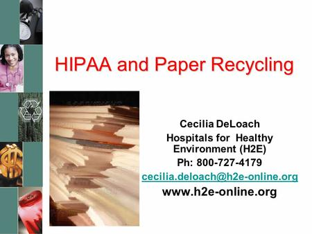 HIPAA and Paper Recycling Cecilia DeLoach Hospitals for Healthy Environment (H2E) Ph: 800-727-4179
