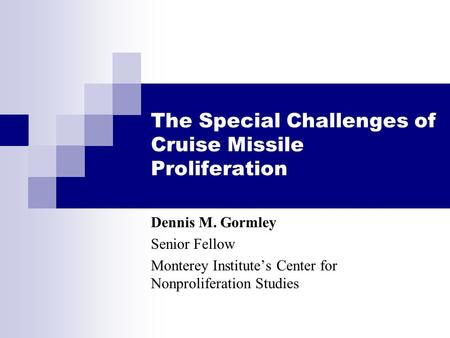 The Special Challenges of Cruise Missile Proliferation Dennis M. Gormley Senior Fellow Monterey Institute's Center for Nonproliferation Studies.