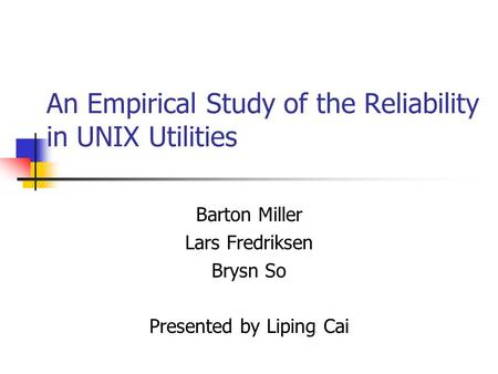 An Empirical Study of the Reliability in UNIX Utilities Barton Miller Lars Fredriksen Brysn So Presented by Liping Cai.
