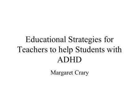 Educational Strategies for Teachers to help Students with ADHD Margaret Crary.