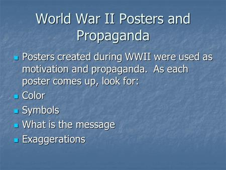 World War II Posters and Propaganda Posters created during WWII were used as motivation and propaganda. As each poster comes up, look for: Posters created.