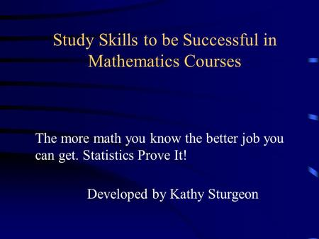 Study Skills to be Successful in Mathematics Courses Developed by Kathy Sturgeon The more math you know the better job you can get. Statistics Prove It!
