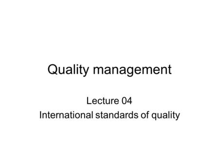 Quality management Lecture 04 International standards of quality.