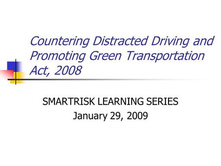 Countering Distracted Driving and Promoting Green Transportation Act, 2008 SMARTRISK LEARNING SERIES January 29, 2009.