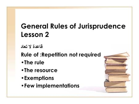 General Rules of Jurisprudence Lesson 2 قاعدة لا تعاد Rule of :Repetition not required The rule The resource Exemptions Few implementations.
